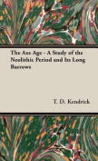 The Axe Age - A Study of the Neolithic Period and Its Long Barrows