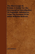 The Microscope in Botany. a Guide for the Microscopical Investigation of Vegatable Substances. from the German of Dr. Julius Wilhelm Behrens