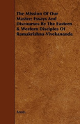 The Mission of Our Master; Essays and Discourses by the Eastern & Western Disciples of Ramakrishna-Vivekananda