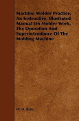 Machine Molder Practice, an Instructive, Illustrated Manual on Molder Work, the Operation and Superintendance of the Molding Machine