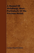 A Manual of Metallurgy, More Particularly of the Precious Metals