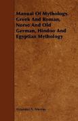 Manual of Mythology. Greek and Roman, Norse and Old German, Hindoo and Egyptian Mythology
