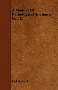 A Manual of Pathological Anatomy; Vol. I.