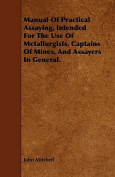 Manual of Practical Assaying, Intended for the Use of Metallurgists, Captains of Mines, and Assayers in General.