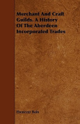 Merchant and Craft Guilds. a History of the Aberdeen Incorporated Trades