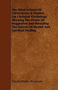 The Mind Science of Christ Jesus; A Treatise on Christian Psychology Showing the Power of Suggestion and Revealing the Secrets of Mental and Spiritual