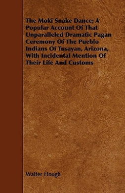 The Moki Snake Dance; A Popular Account of That Unparalleled Dramatic Pagan Ceremony of the Pueblo Indians of Tusayan, Arizona, with Incidental Mentio