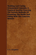 Molding and Curing Ornamental Concrete; A Practical Treatise Covering the Various Methods of Preparing the Molds and Filling with the Concrete Mixture