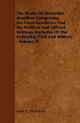 The Works of Alexander Hamilton Comprising His Correspondence and His Political and Official Writings, Exclusive of the Federalist, Civil and Military