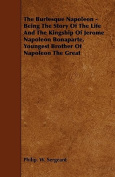The Burlesque Napoleon - Being the Story of the Life and the Kingship of Jerome Napoleon Bonaparte, Youngest Brother of Napoleon the Great