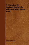 A Chronical of England During the Reigns of the Tudors- Vol I