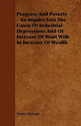 Progress and Poverty - An Inquiry Into the Cause of Industrial Depressions and of Increase of Want with in Increase of Wealth