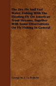 The Dry Fly and Fast Water, Fishing with the Floating Fly on American Trout Streams, Together with Some Observations on Fly Fishing in General