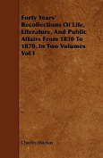 Forty Years' Recollections of Life, Literature, and Public Affairs from 1830 to 1870. in Two Volumes Vol I
