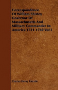 Correspondence of William Shirley Governor of Massachusetts and Military Commander in America 1731-1760 Vol I
