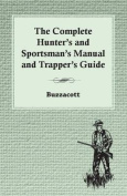 The Complete Hunter's and Sportsman's Manual and Trapper's Guide