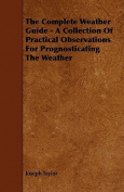 The Complete Weather Guide - A Collection of Practical Observations for Prognosticating the Weather