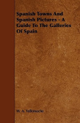 Spanish Towns and Spanish Pictures - A Guide to the Galleries of Spain