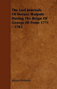 The Last Journals of Horace Walpole During the Reign of George III from 1771 - 1783