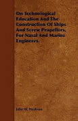 On Technological Education and the Construction of Ships and Screw Propellers, for Naval and Marine Engineers.