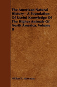 The American Natural History - A Foundation of Useful Knowledge of the Higher Animals of North America. Volume II