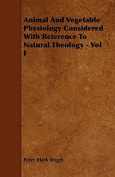 Animal and Vegetable Physiology Considered with Reference to Natural Theology - Vol I