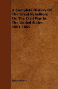 A Complete History of the Great Rebellion; Or, the Civil War in the United States 1861-1865