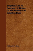 Brighton and Its Coaches - A History of the London and Brighton Road