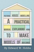 Pictoral House Modelling - A Practical Manual Explaining How to Make Models of Buildings