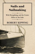 Sails and Sailmaking - With Draughting, and the Centre Effort of the Sails