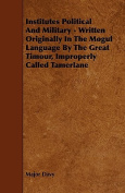 Institutes Political and Military - Written Originally in the Mogul Language by the Great Timour, Improperly Called Tamerlane