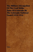 The Military Occupation of the Coal Strike Zone of Colorado by the Colorado National Guard 1914-1914