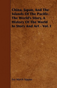 China, Japan, and the Islands of the Pacific. the World's Story, a History of the World in Story and Art - Vol. I