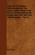 Club Life Of London - With Aecdotes Of The Clubs, Coffee Houses And Taverns Of The Metropolis During The 17th, 18th And 19th Centuries - Vol. II