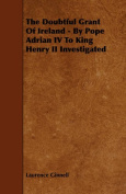 The Doubtful Grant Of Ireland - By Pope Adrian IV To King Henry II Investigated
