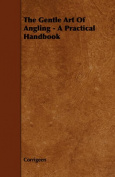 The Gentle Art Of Angling - A Practical Handbook