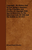 Copyright - Its History And Its Law. Being A Summary Of The Principles And Practise Of Copyright With Special Reference To The American Code Of 1909 And The British Act Of 1911