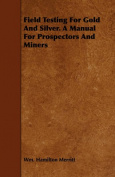 Field Testing For Gold And Silver. A Manual For Prospectors And Miners