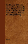 The Library Of Home Economics. A Complete Home-Study Course On The New Profession Of Home-Making And The Art Of Right Living.