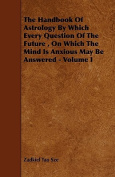 The Handbook Of Astrology By Which Every Question Of The Future, On Which The Mind Is Anxious May Be Answered - Volume I