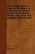 Good Things To Eat As Suggested By Rufus - A Collection Of Practical Recipes For Preparing Meats, Game, Fowl, Fish, Puddings, Pasteries ETC.