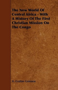 The New World Of Central Africa - With A History Of The First Christian Mission On The Congo