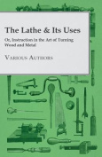 The Lathe & Its Uses - Or Instruction In The Art Of Turning Wood And Metal