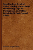 Sport In East Central Africa - Being An Account Of Hunting Trips In Portuguese And Other Districts Of East Central Africa