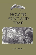 How To Hunt And Trap - Containing Full Instructions For Hunting The Buffalo, Elk, Moose, Deer, Antelope. In Trapping - Tells You All About Steel Traps And How To Make Home-Made Traps