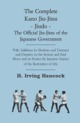 The Complete Kano Jiu-Jitsu - Jiudo - The Official Jiu-Jitsu Of The Japanese Government - With Additions By Hoshino And Tsutsumi And Chapters On The Serious And Fatal Blows and On Kuatsu The Japanese Science Of The Restoration Of Life
