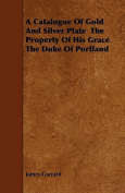 A Catalogue of Gold and Silver Plate the Property of His Grace the Duke of Portland