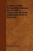A History of the Metropolitan Museum of Art with a Chapter on the Early Institutions of Art in New York