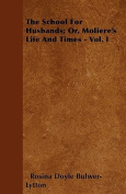 The School for Husbands; Or, Moliere's Life and Times - Vol. I