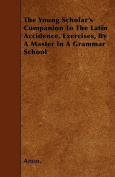 The Young Scholar's Companion to the Latin Accidence, Exercises, by a Master in a Grammar School